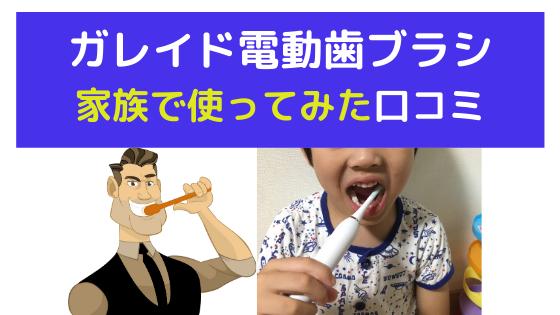 ガレイド電動歯ブラシを家族で使ってみた口コミ【どこよりも詳しいレビュー】